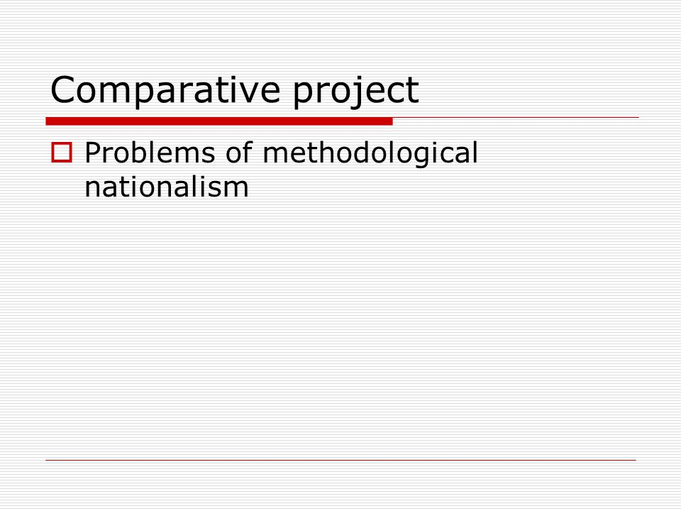 Comparative project  Problems of methodological nationalism