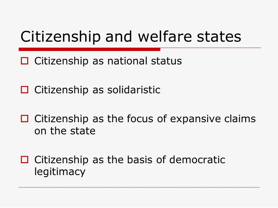 Citizenship and welfare states  Citizenship as national status  Citizenship as solidaristic  Citizenship as the focus of expansive claims on the state  Citizenship as the basis of democratic legitimacy  Challenge of mobility, challenge of globalisation of problems  Challenge of accommodating difference  Challenges of redistribution and recognition  Challenge of disaffection
