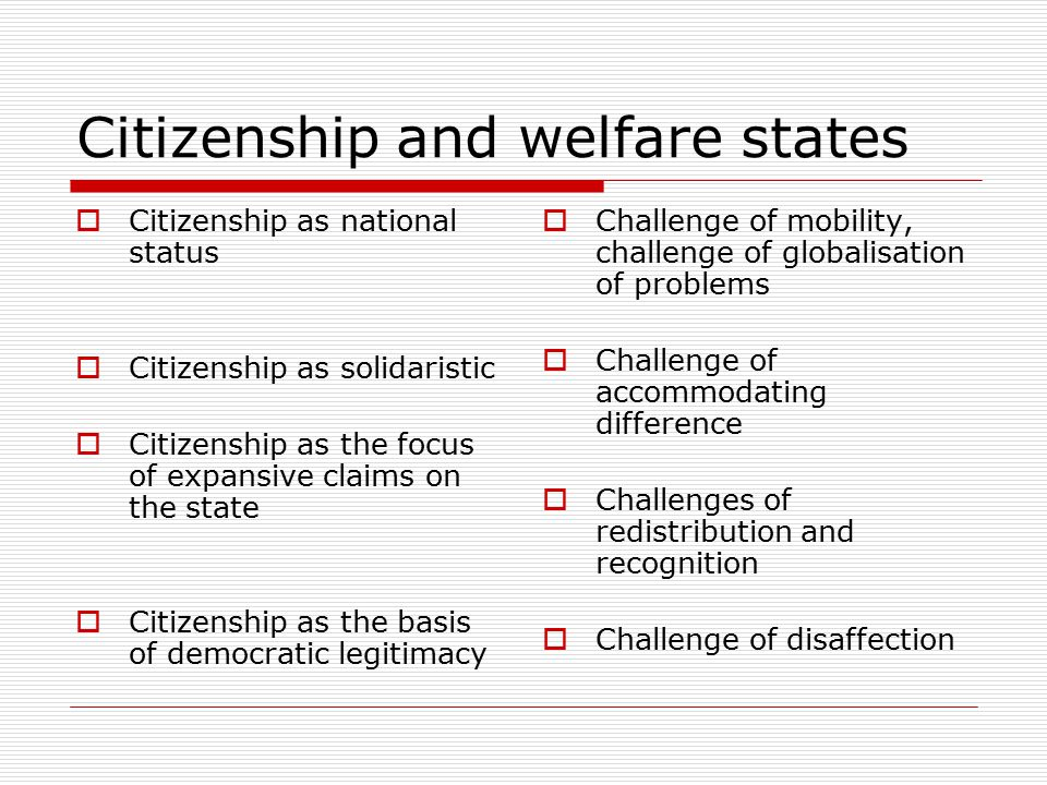 Citizenship and welfare states  Citizenship as national status  Citizenship as solidaristic  Citizenship as the focus of expansive claims on the state  Citizenship as the basis of democratic legitimacy  Challenge of mobility, challenge of globalisation of problems  Challenge of accommodating difference  Challenges of redistribution and recognition  Challenge of disaffection