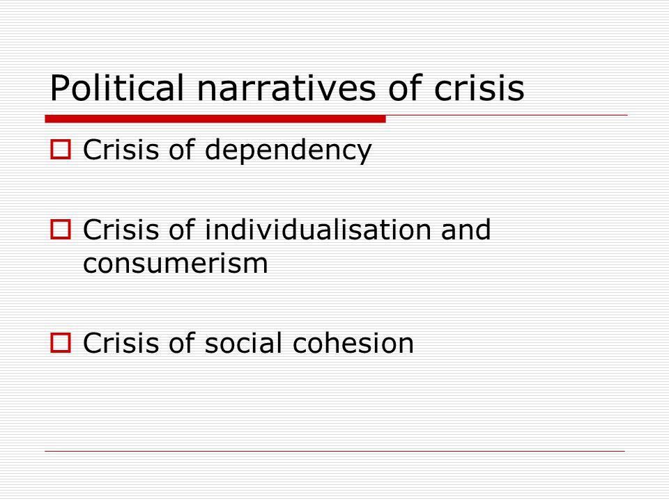 Political narratives of crisis  Crisis of dependency  Crisis of individualisation and consumerism  Crisis of social cohesion