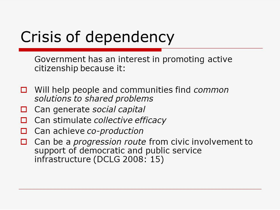 Crisis of dependency Government has an interest in promoting active citizenship because it:  Will help people and communities find common solutions to shared problems  Can generate social capital  Can stimulate collective efficacy  Can achieve co-production  Can be a progression route from civic involvement to support of democratic and public service infrastructure (DCLG 2008: 15)