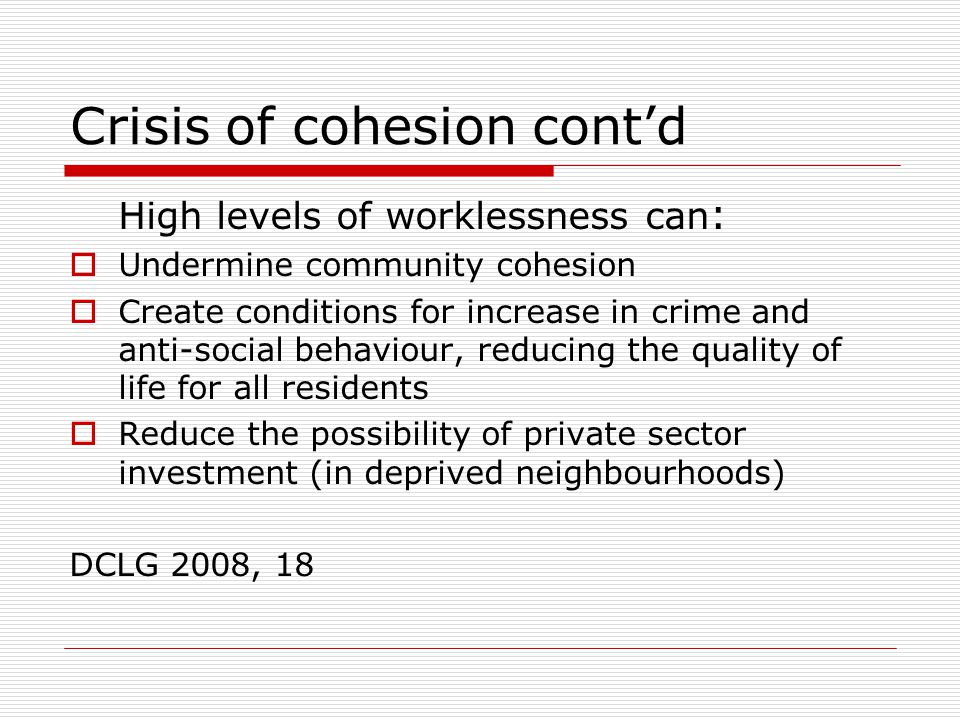 Crisis of cohesion cont'd High levels of worklessness can :  Undermine community cohesion  Create conditions for increase in crime and anti-social behaviour, reducing the quality of life for all residents  Reduce the possibility of private sector investment (in deprived neighbourhoods) DCLG 2008, 18