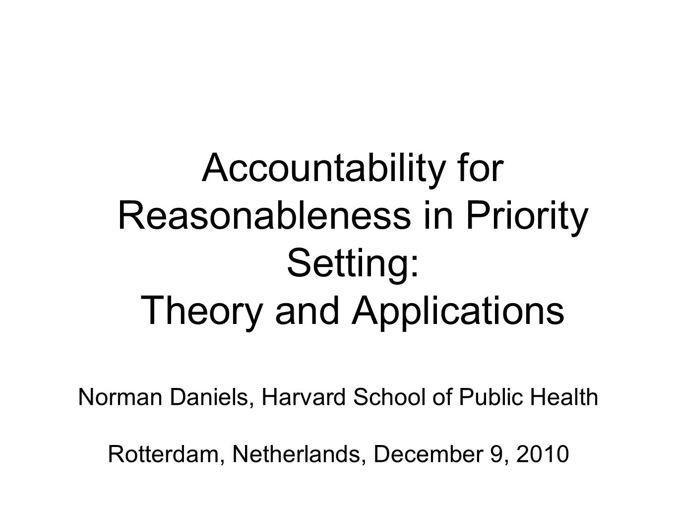 Accountability for Reasonableness in Priority Setting: Theory and Applications Norman Daniels, Harvard School of Public Health Rotterdam, Netherlands, December 9, 2010