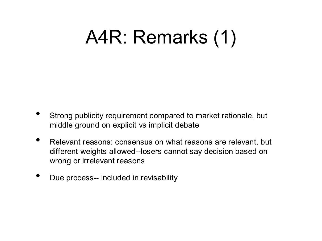 A4R: Remarks (1) Strong publicity requirement compared to market rationale, but middle ground on explicit vs implicit debate Relevant reasons: consensus on what reasons are relevant, but different weights allowed--losers cannot say decision based on wrong or irrelevant reasons Due process-- included in revisability