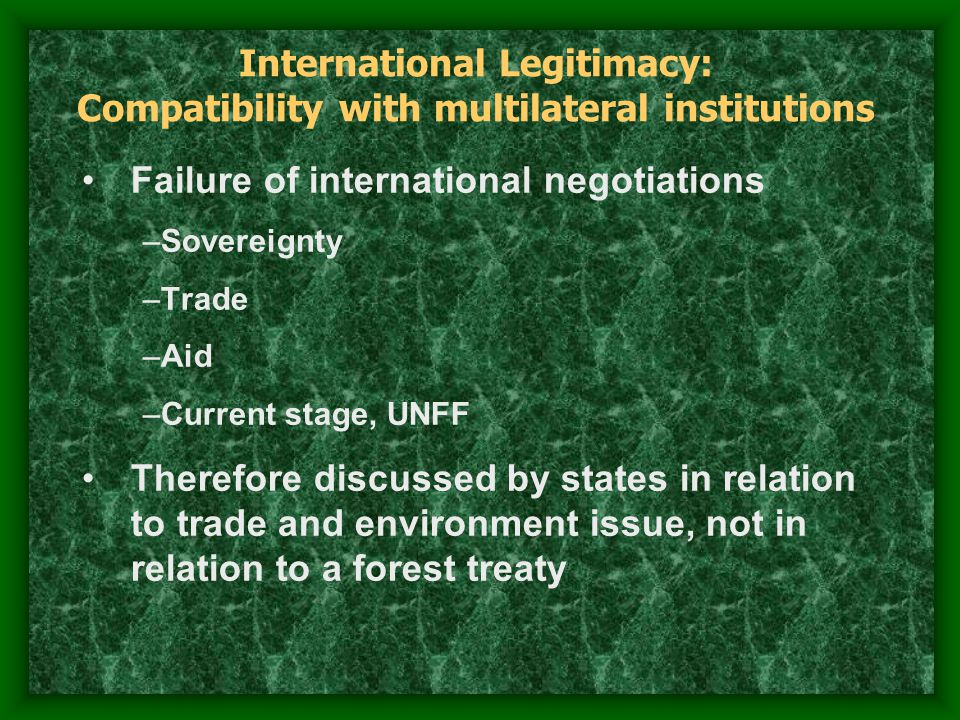 International Legitimacy: Fit with international social structure Rules and norms compete for social fitness to be acceptable to relevant audiences Current social structure in area of environment can be characterized as Liberal Environmentalism. –Sovereignty over resources (Political) –Free trade and open markets (Economic) –Polluter Pays and Precautionary Principle (Management)