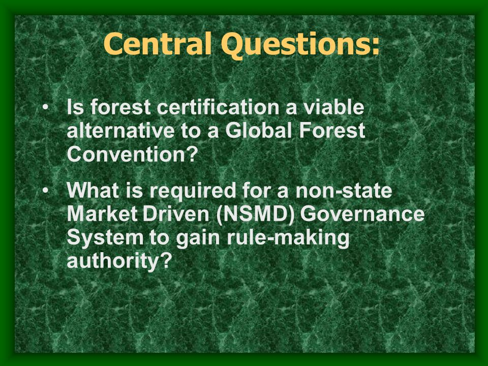 Central Questions: Is forest certification a viable alternative to a Global Forest Convention.
