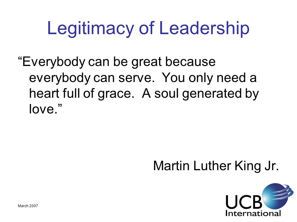 March 2007 Legitimacy of Leadership Everybody can be great because everybody can serve.