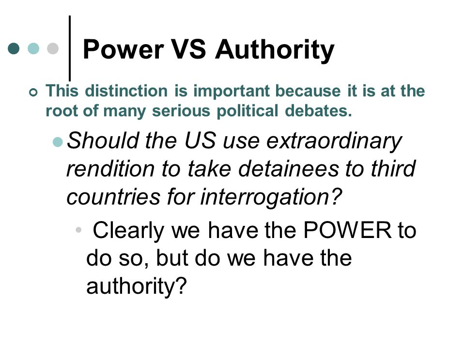 Power VS Authority This distinction is important because it is at the root of many serious political debates. Should the US use extraordinary renditio