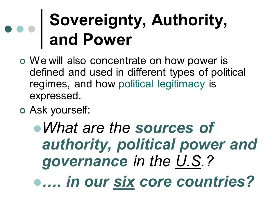 Sovereignty, Authority, and Power We will also concentrate on how power is defined and used in different types of political regimes, and how political