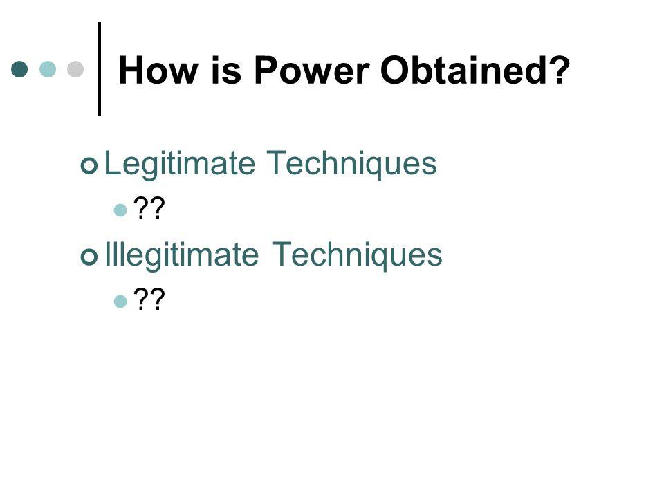 How is Power Obtained? Legitimate Techniques ?? Illegitimate Techniques ??