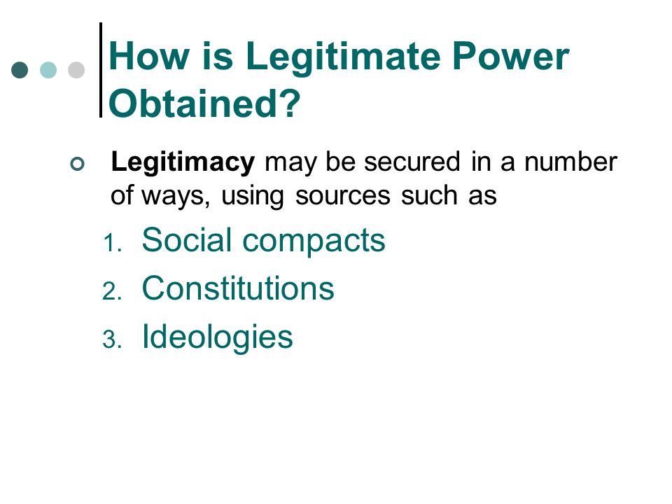 How is Legitimate Power Obtained? Legitimacy may be secured in a number of ways, using sources such as 1. Social compacts 2. Constitutions 3. Ideologi