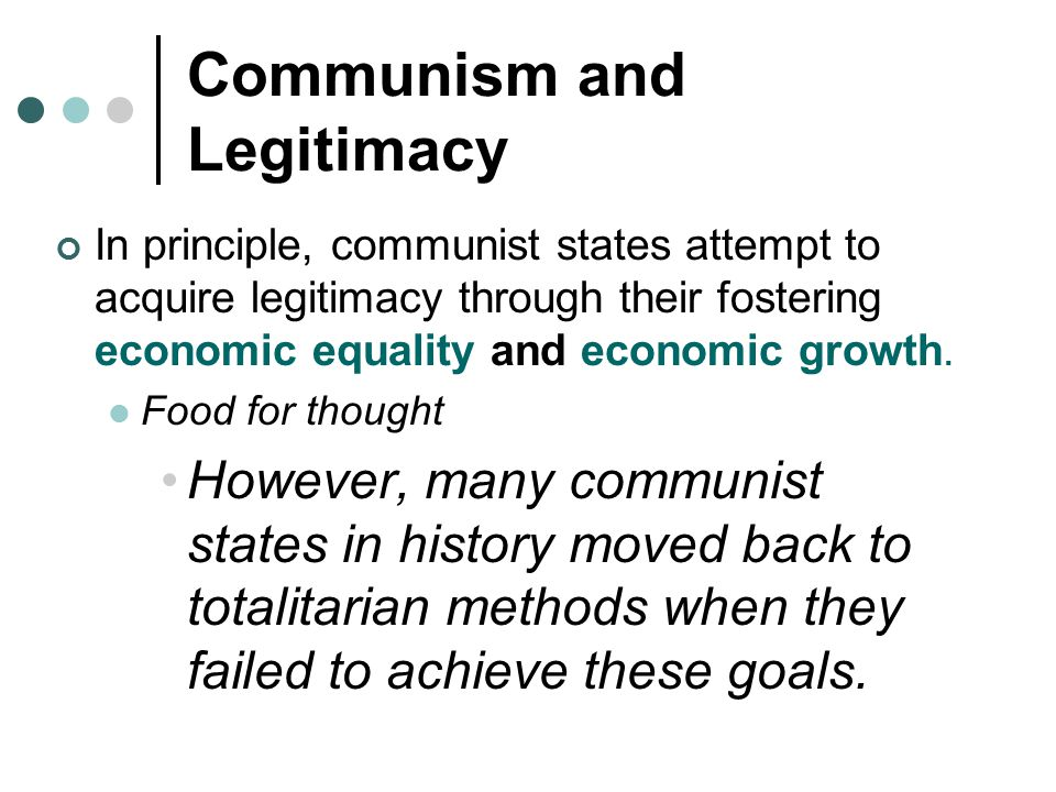 Communism and Legitimacy In principle, communist states attempt to acquire legitimacy through their fostering economic equality and economic growth. F