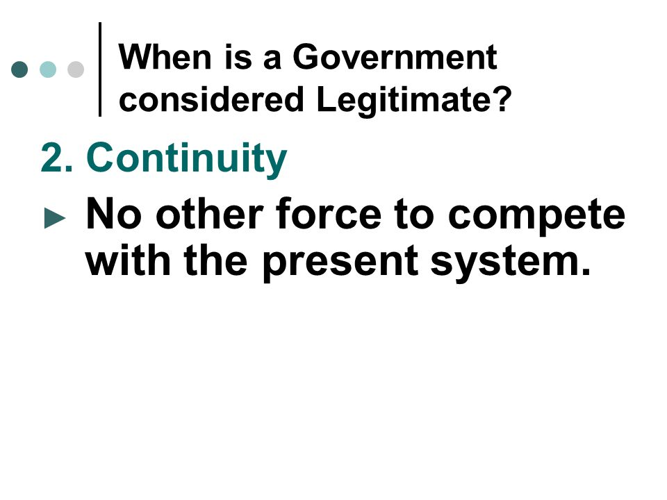 When is a Government considered Legitimate? 2. Continuity ► No other force to compete with the present system.