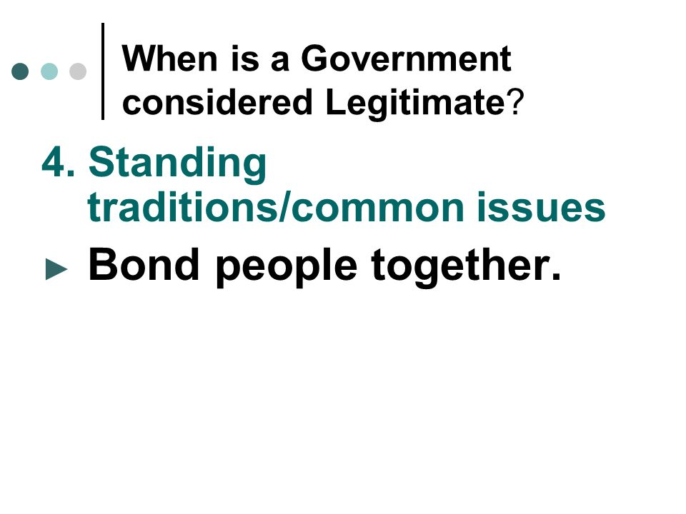 When is a Government considered Legitimate? 4. Standing traditions/common issues ► Bond people together.