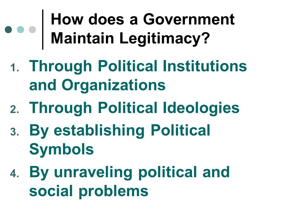 How does a Government Maintain Legitimacy? 1. Through Political Institutions and Organizations 2. Through Political Ideologies 3. By establishing Poli