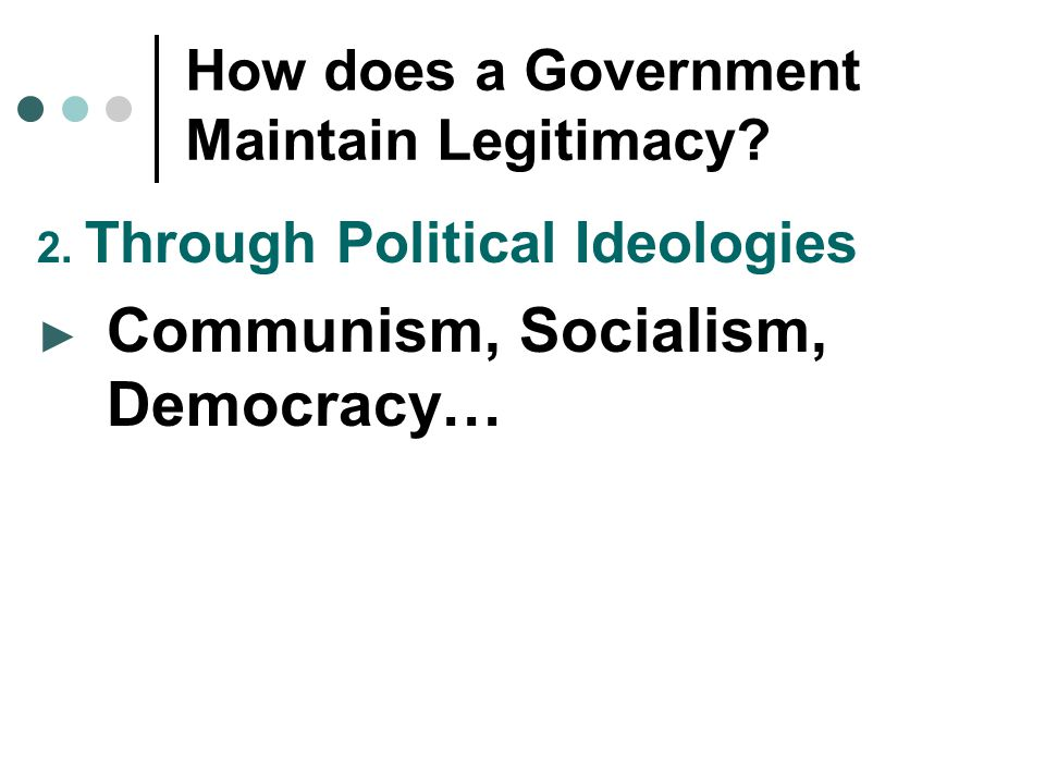 How does a Government Maintain Legitimacy? 2. Through Political Ideologies ► Communism, Socialism, Democracy…