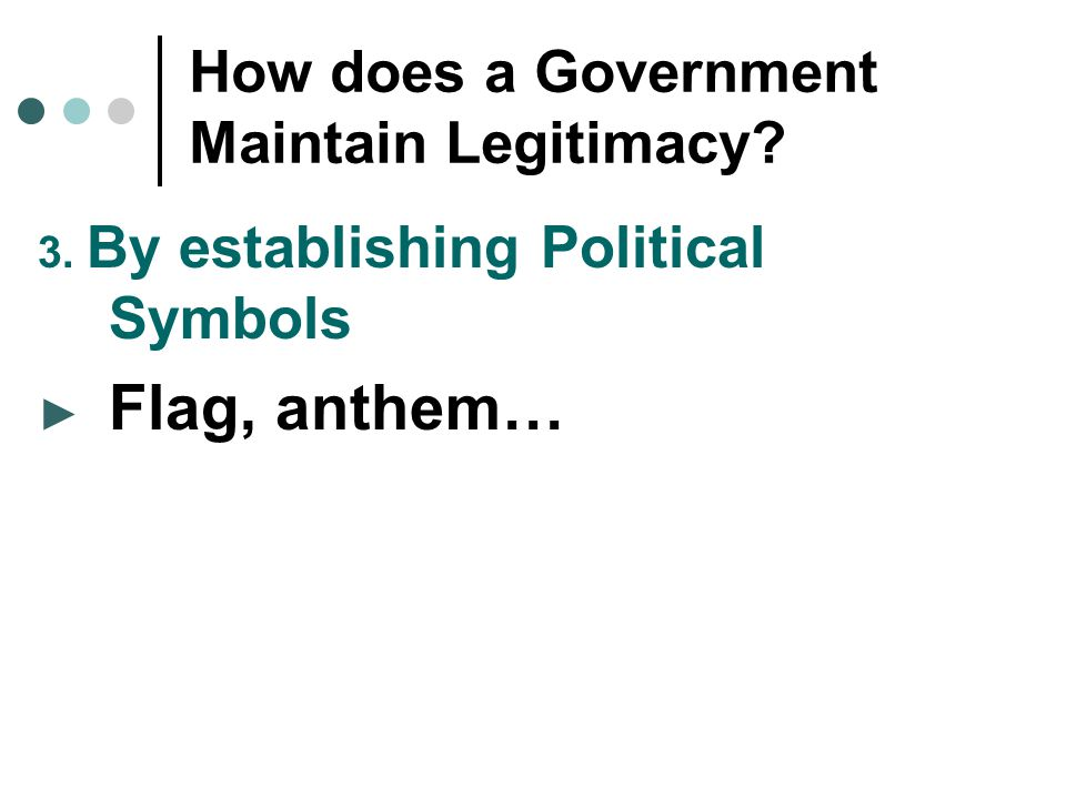 How does a Government Maintain Legitimacy? 3. By establishing Political Symbols ► Flag, anthem…