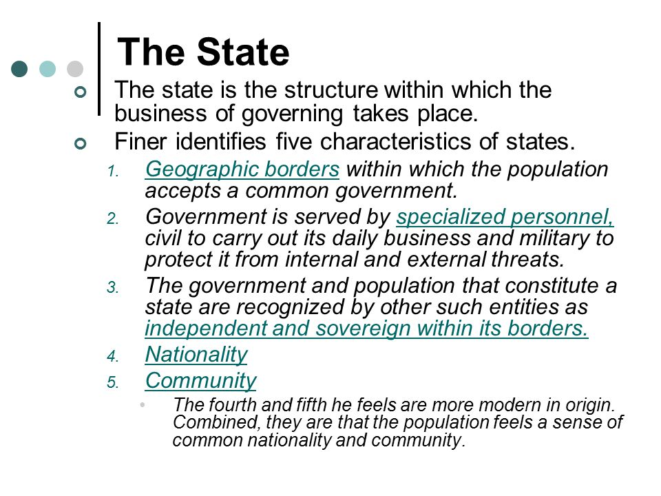 The State The state is the structure within which the business of governing takes place. Finer identifies five characteristics of states. 1. Geographi