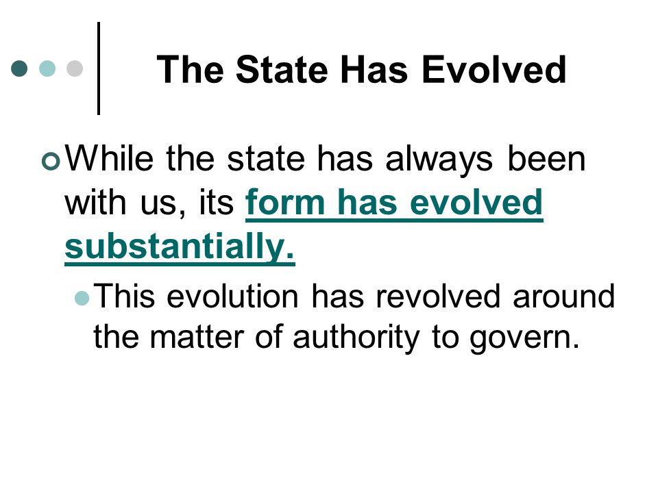 The State Has Evolved While the state has always been with us, its form has evolved substantially. This evolution has revolved around the matter of au