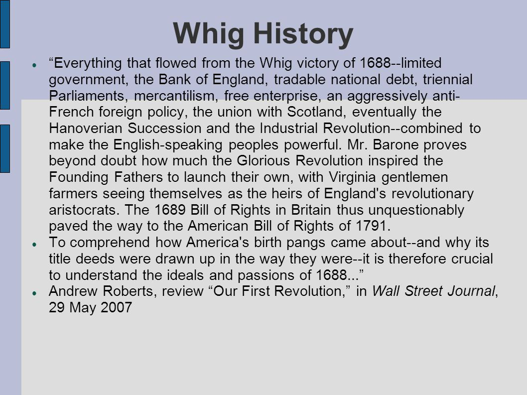 Whig History Everything that flowed from the Whig victory of 1688--limited government, the Bank of England, tradable national debt, triennial Parliaments, mercantilism, free enterprise, an aggressively anti- French foreign policy, the union with Scotland, eventually the Hanoverian Succession and the Industrial Revolution--combined to make the English-speaking peoples powerful.