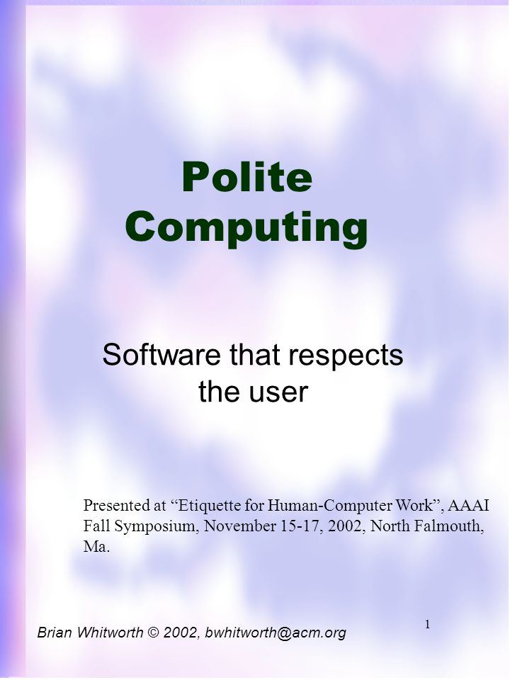 1 Polite Computing Software that respects the user Brian Whitworth © 2002, bwhitworth@acm.org Presented at Etiquette for Human-Computer Work , AAAI Fall Symposium, November 15-17, 2002, North Falmouth, Ma.