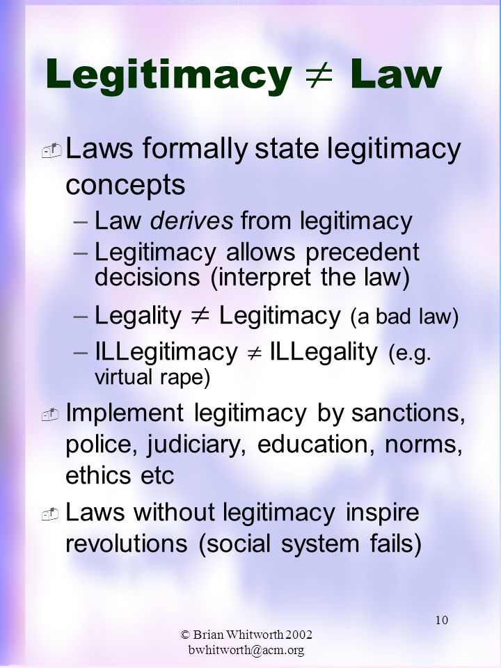 © Brian Whitworth 2002 bwhitworth@acm.org 10 Legitimacy  Law  Laws formally state legitimacy concepts –Law derives from legitimacy –Legitimacy allows precedent decisions (interpret the law) –Legality  Legitimacy (a bad law) –ILLegitimacy  ILLegality (e.g.