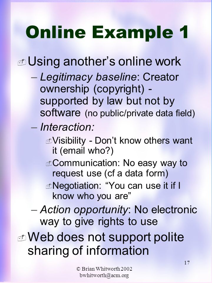 © Brian Whitworth 2002 bwhitworth@acm.org 17 Online Example 1  Using another's online work –Legitimacy baseline: Creator ownership (copyright) - supported by law but not by software (no public/private data field) –Interaction:  Visibility - Don't know others want it (email who )  Communication: No easy way to request use (cf a data form)  Negotiation: You can use it if I know who you are –Action opportunity: No electronic way to give rights to use  Web does not support polite sharing of information