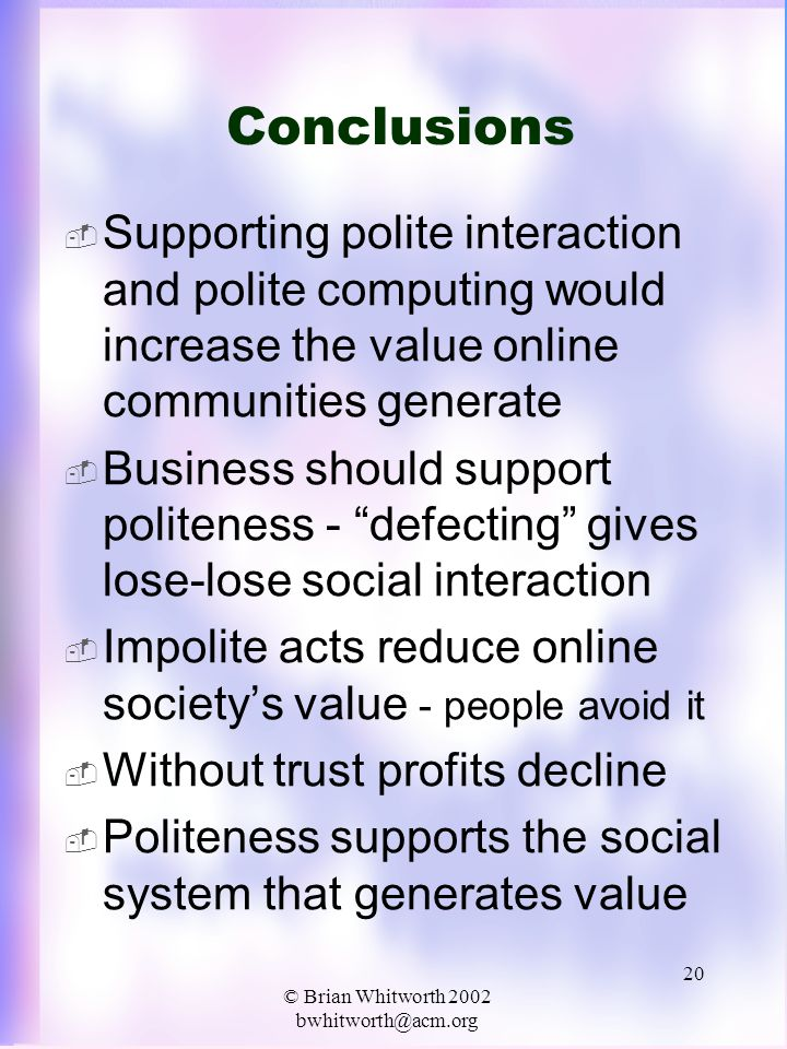 © Brian Whitworth 2002 bwhitworth@acm.org 20 Conclusions  Supporting polite interaction and polite computing would increase the value online communities generate  Business should support politeness - defecting gives lose-lose social interaction  Impolite acts reduce online society's value - people avoid it  Without trust profits decline  Politeness supports the social system that generates value