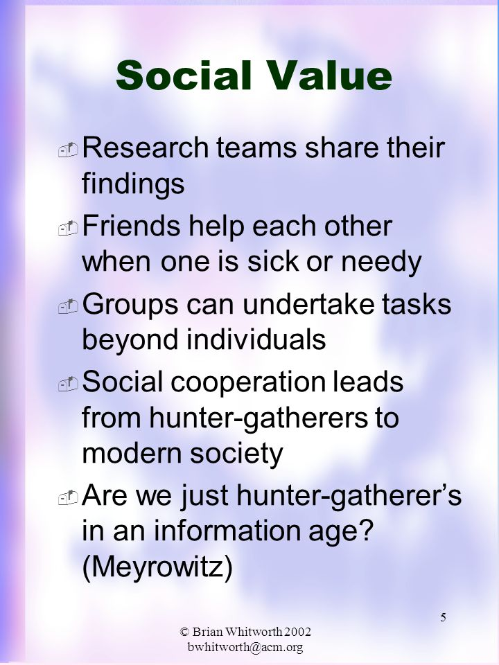 © Brian Whitworth 2002 bwhitworth@acm.org 5 Social Value  Research teams share their findings  Friends help each other when one is sick or needy  Groups can undertake tasks beyond individuals  Social cooperation leads from hunter-gatherers to modern society  Are we just hunter-gatherer's in an information age.