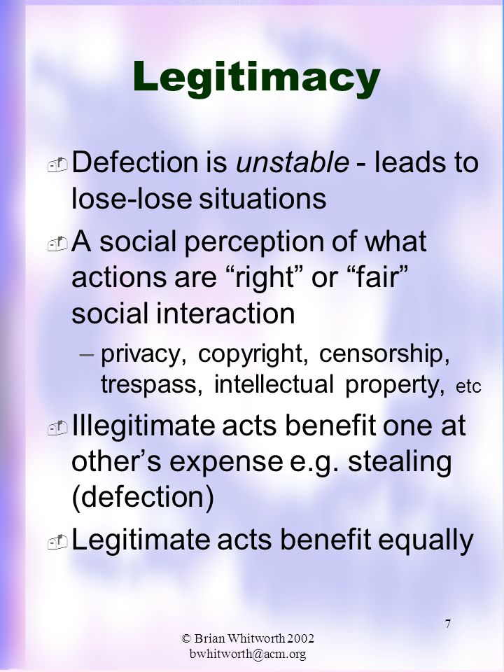 © Brian Whitworth 2002 bwhitworth@acm.org 8 Social Progress CooperateDefect Cooperate Legitimate Win-Win 5/5 Not Legitimate 0/7 Defect Not Legitimate 0/7 Legitimate Lose-Lose 1/1 If a society can implement legitimacy, by laws, police, sanctions or any means, self interest and social interests are aligned