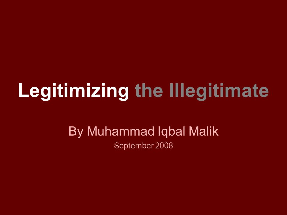 Legitimizing the Illegitimate By Muhammad Iqbal Malik September 2008