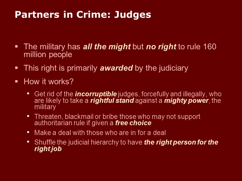 Partners in Crime: Judges  The military has all the might but no right to rule 160 million people  This right is primarily awarded by the judiciary