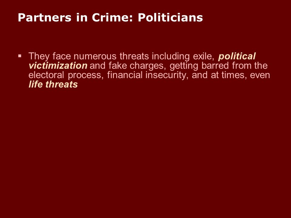 Partners in Crime: Politicians  They face numerous threats including exile, political victimization and fake charges, getting barred from the elector