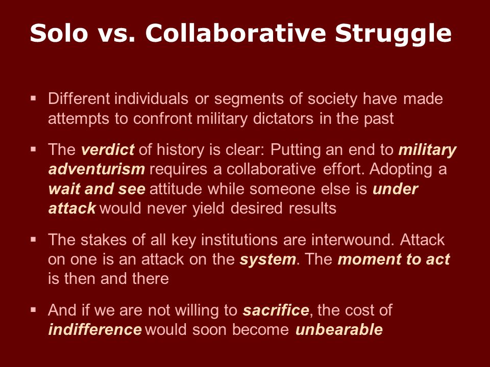 Solo vs. Collaborative Struggle  Different individuals or segments of society have made attempts to confront military dictators in the past  The ver