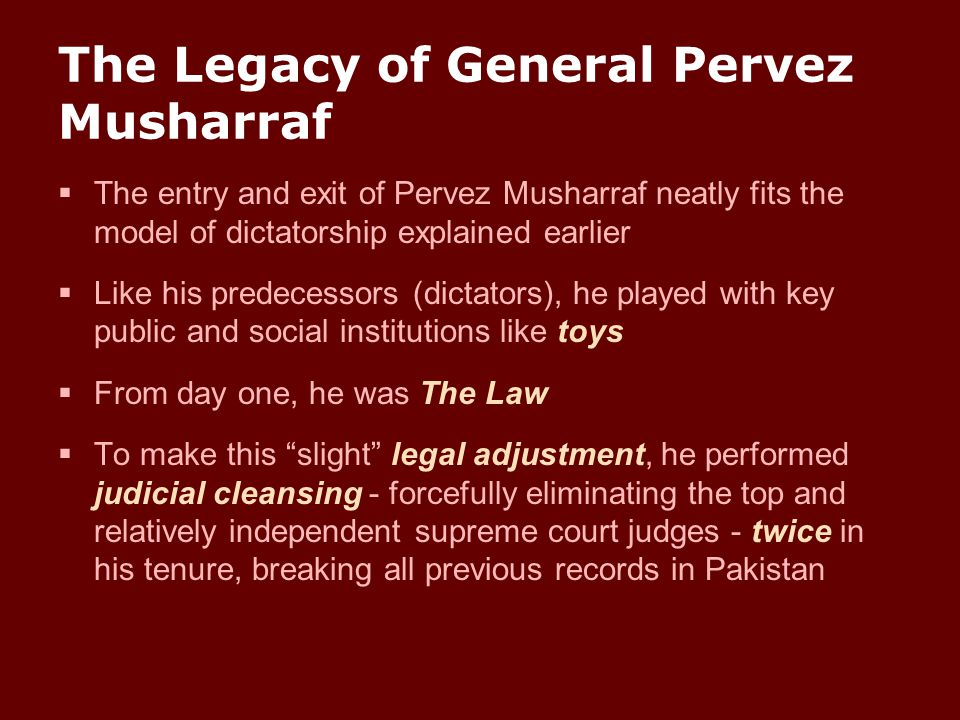 The entry and exit of Pervez Musharraf neatly fits the model of dictatorship explained earlier  Like his predecessors (dictators), he played with k