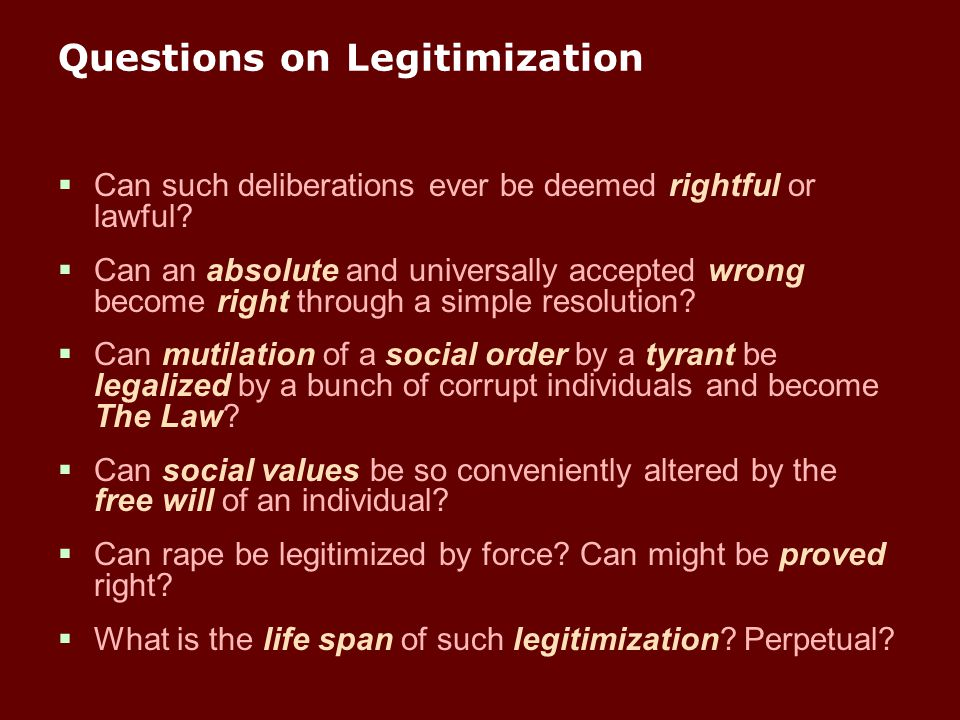 Questions on Legitimization  Can such deliberations ever be deemed rightful or lawful?  Can an absolute and universally accepted wrong become right