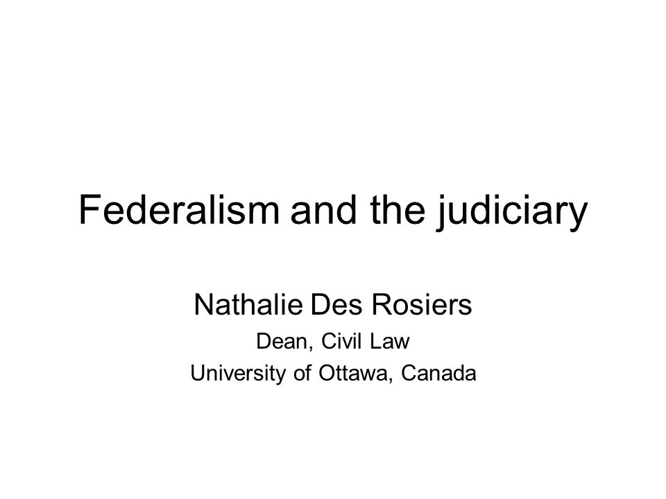 Federalism and the judiciary Nathalie Des Rosiers Dean, Civil Law University of Ottawa, Canada