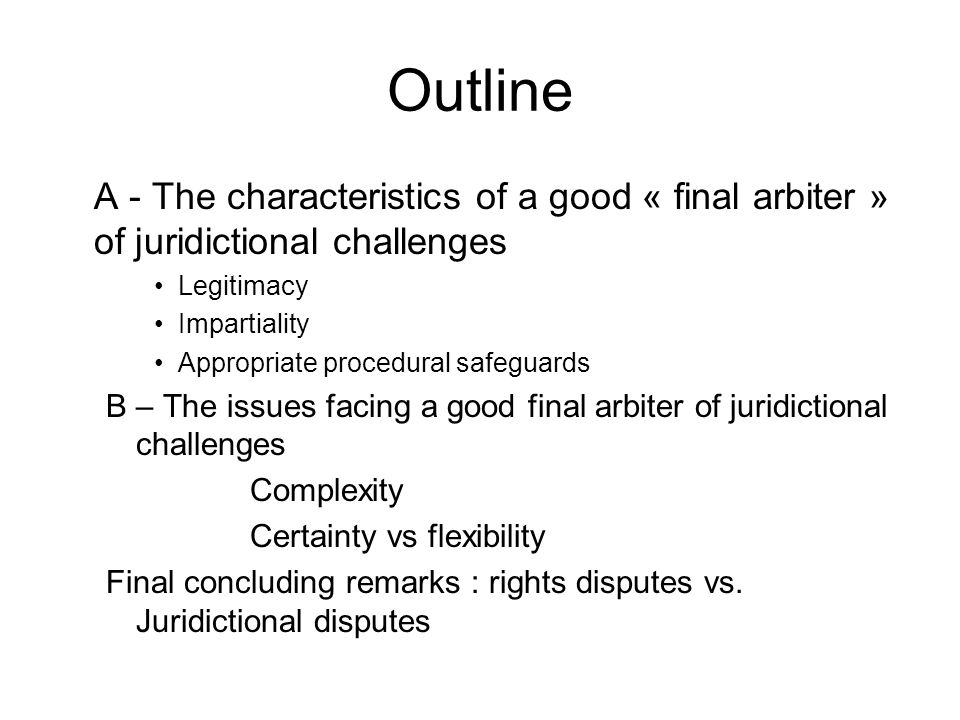 Outline A - The characteristics of a good « final arbiter » of juridictional challenges Legitimacy Impartiality Appropriate procedural safeguards B – The issues facing a good final arbiter of juridictional challenges Complexity Certainty vs flexibility Final concluding remarks : rights disputes vs.