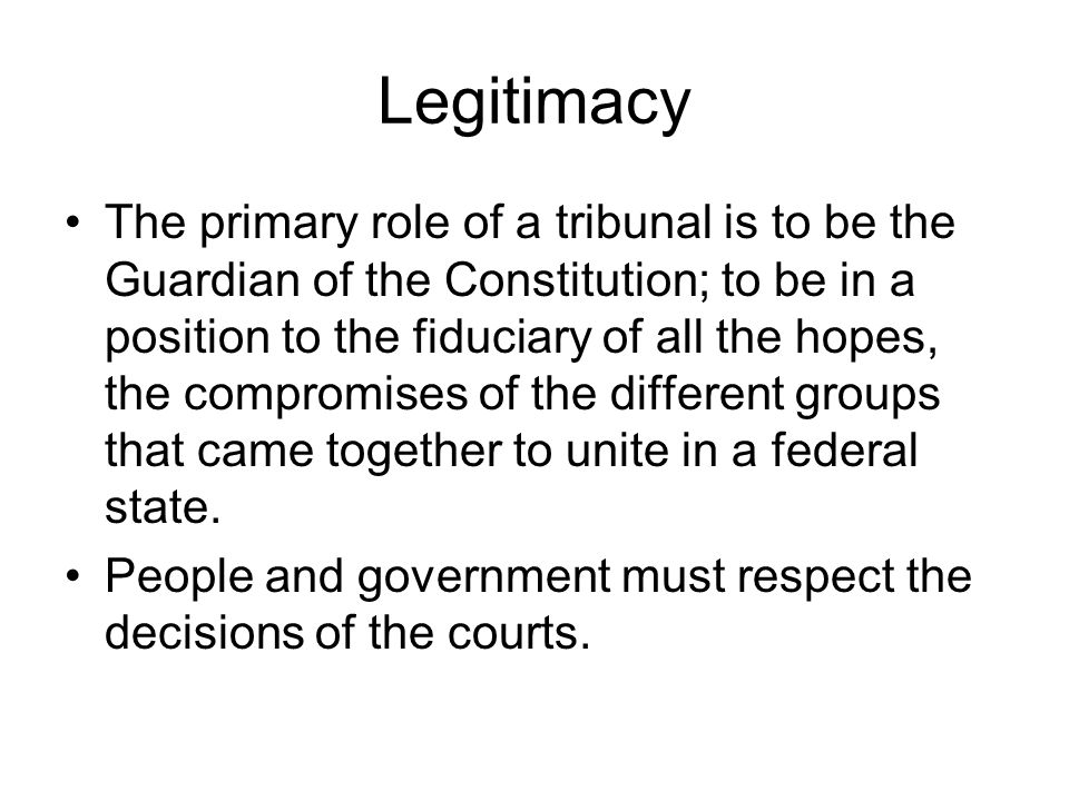Legitimacy The primary role of a tribunal is to be the Guardian of the Constitution; to be in a position to the fiduciary of all the hopes, the compromises of the different groups that came together to unite in a federal state.