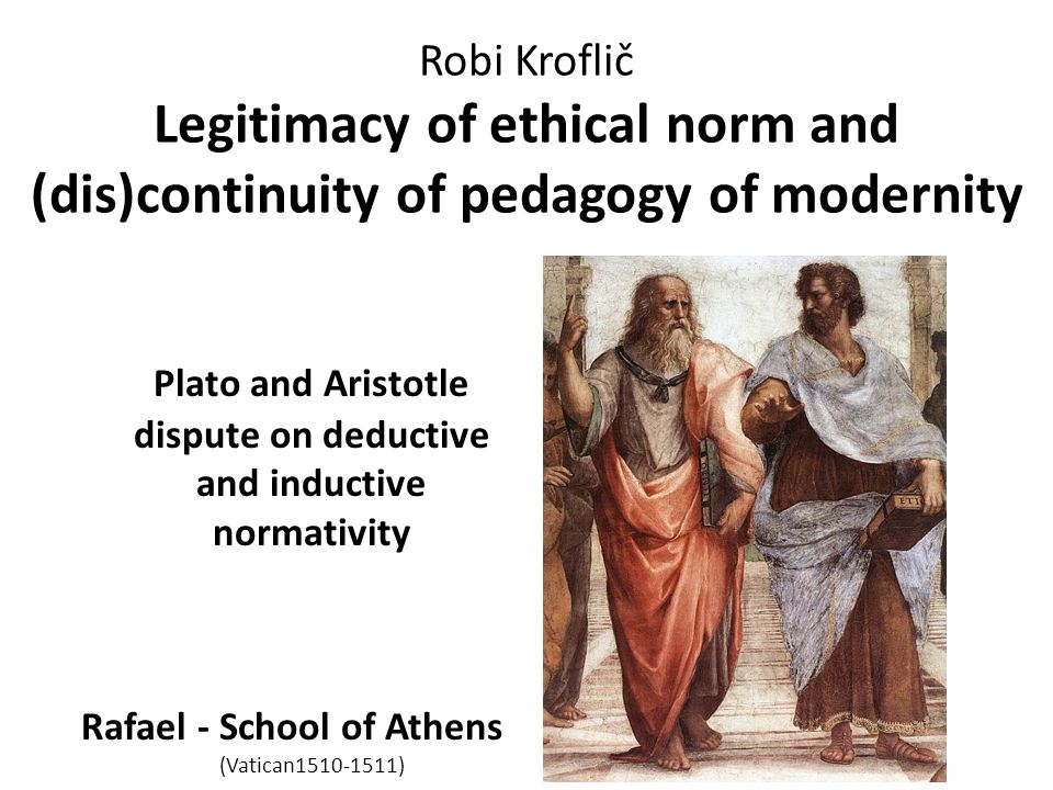 Robi Kroflič Legitimacy of ethical norm and (dis)continuity of pedagogy of modernity Plato and Aristotle dispute on deductive and inductive normativit