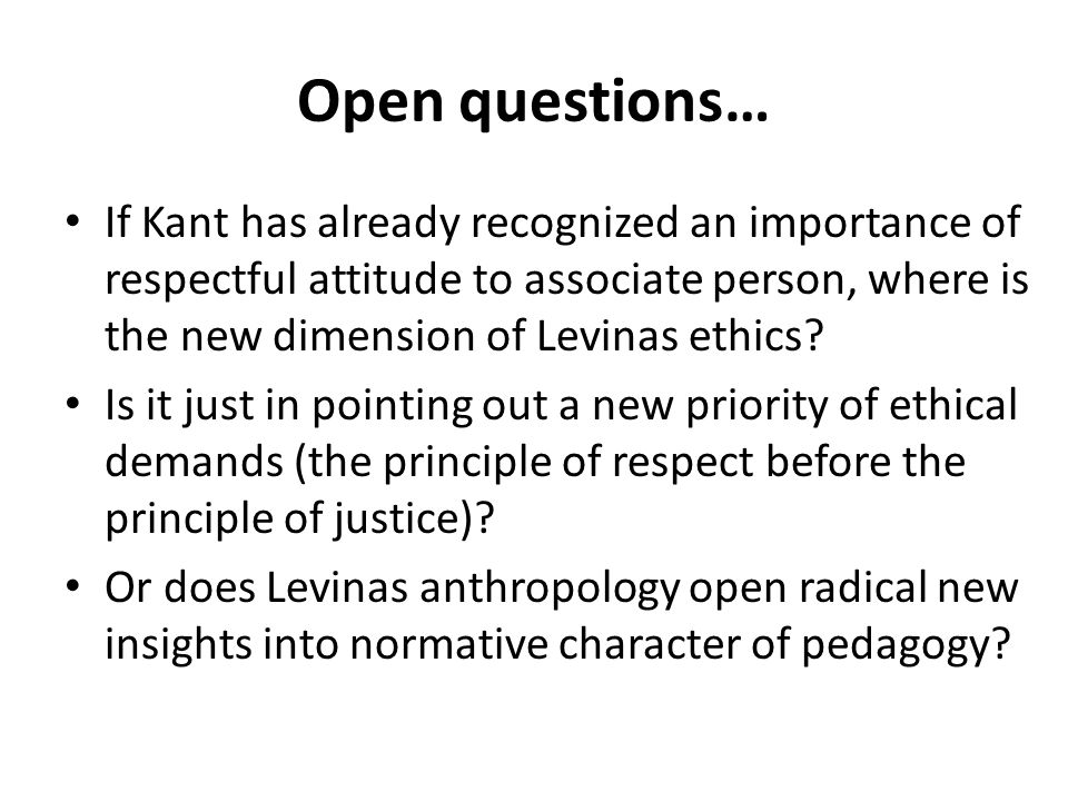 Open questions… If Kant has already recognized an importance of respectful attitude to associate person, where is the new dimension of Levinas ethics.