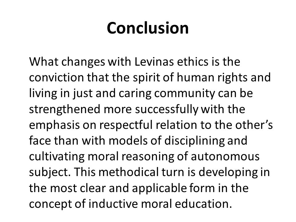 Conclusion What changes with Levinas ethics is the conviction that the spirit of human rights and living in just and caring community can be strengthened more successfully with the emphasis on respectful relation to the other's face than with models of disciplining and cultivating moral reasoning of autonomous subject.