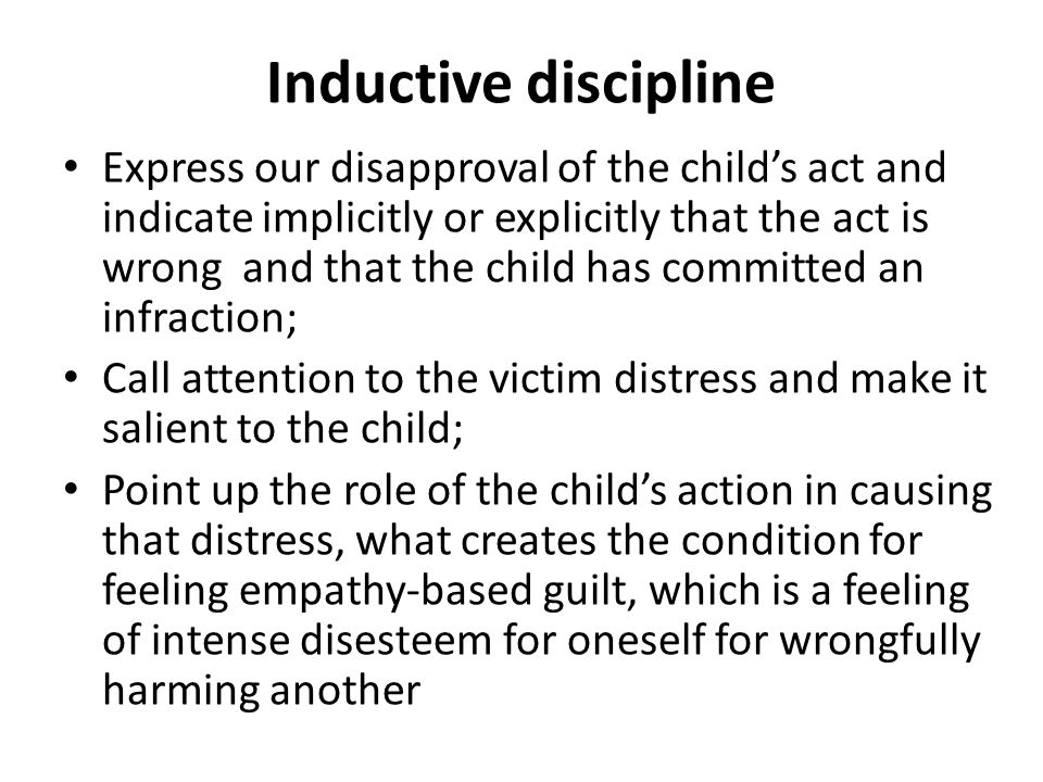 Inductive discipline Express our disapproval of the child's act and indicate implicitly or explicitly that the act is wrong and that the child has committed an infraction; Call attention to the victim distress and make it salient to the child; Point up the role of the child's action in causing that distress, what creates the condition for feeling empathy-based guilt, which is a feeling of intense disesteem for oneself for wrongfully harming another