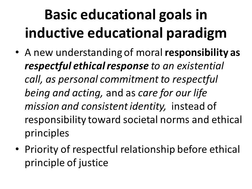 Basic educational goals in inductive educational paradigm A new understanding of moral responsibility as respectful ethical response to an existential call, as personal commitment to respectful being and acting, and as care for our life mission and consistent identity, instead of responsibility toward societal norms and ethical principles Priority of respectful relationship before ethical principle of justice