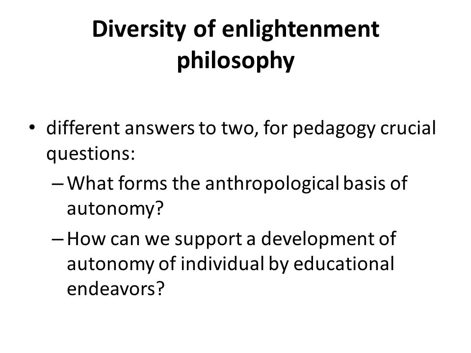 Diversity of enlightenment philosophy different answers to two, for pedagogy crucial questions: – What forms the anthropological basis of autonomy? –