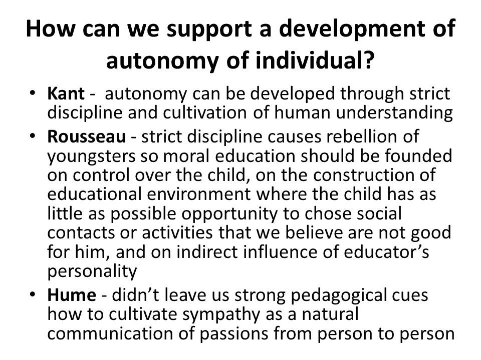 How can we support a development of autonomy of individual? Kant - autonomy can be developed through strict discipline and cultivation of human unders