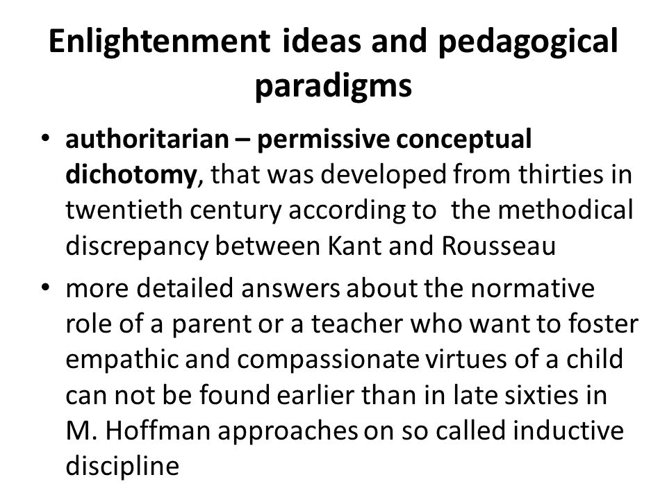 Enlightenment ideas and pedagogical paradigms authoritarian – permissive conceptual dichotomy, that was developed from thirties in twentieth century according to the methodical discrepancy between Kant and Rousseau more detailed answers about the normative role of a parent or a teacher who want to foster empathic and compassionate virtues of a child can not be found earlier than in late sixties in M.