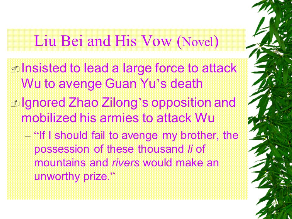 Liu Bei and His Vow ( Novel )  Insisted to lead a large force to attack Wu to avenge Guan Yu ' s death  Ignored Zhao Zilong ' s opposition and mobilized his armies to attack Wu – If I should fail to avenge my brother, the possession of these thousand li of mountains and rivers would make an unworthy prize.