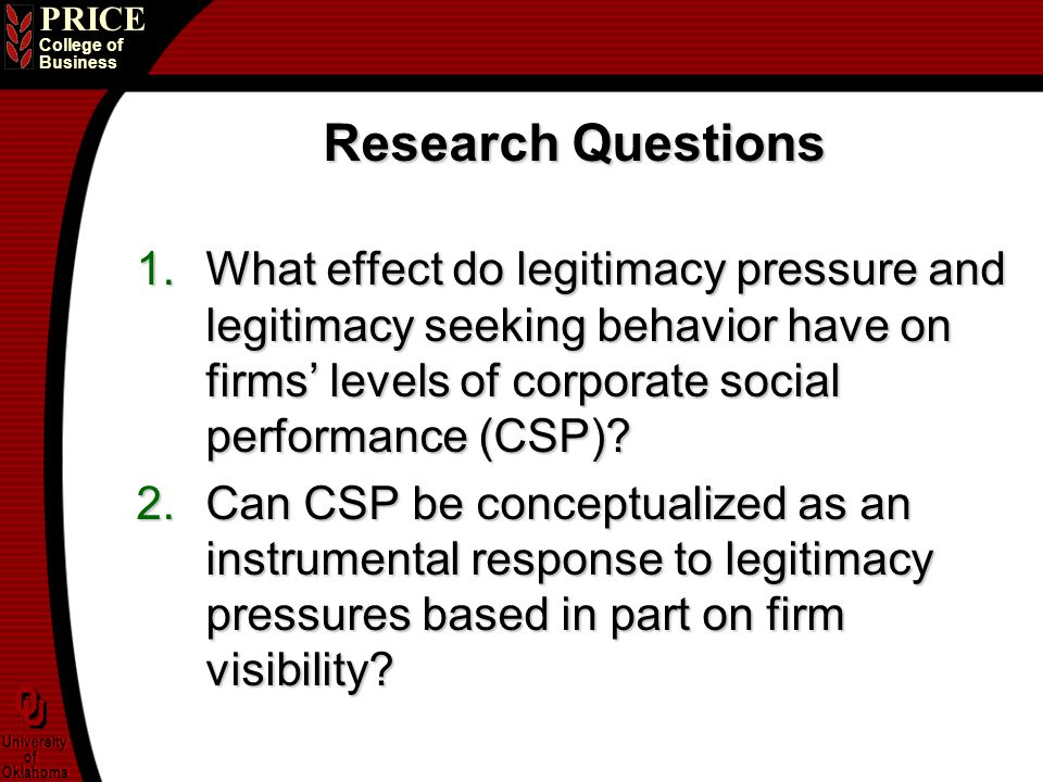 PRICE College of Business University of Oklahoma University of Oklahoma Research Questions 1.What effect do legitimacy pressure and legitimacy seeking