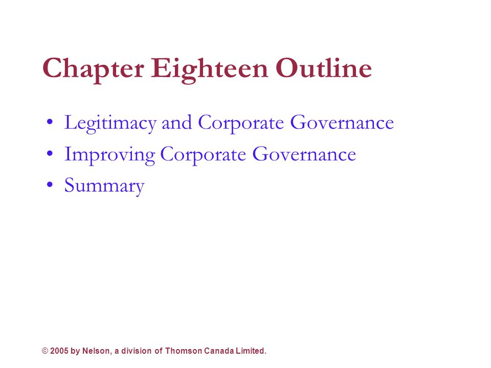 © 2005 by Nelson, a division of Thomson Canada Limited. 2 Chapter Eighteen Objectives Link the issue of legitimacy to corporate governance Discuss the